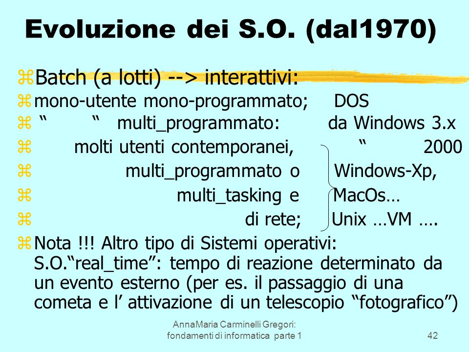 AnnaMaria Carminelli Gregori: fondamenti di informatica parte 142 Evoluzione dei S.O. (dal1970) zBatch (a lotti) --> interattivi: zmono-utente mono-pr