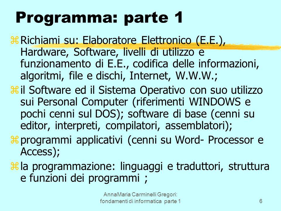 AnnaMaria Carminelli Gregori: fondamenti di informatica parte 16 Programma: parte 1 zRichiami su: Elaboratore Elettronico (E.E.), Hardware, Software, livelli di utilizzo e funzionamento di E.E., codifica delle informazioni, algoritmi, file e dischi, Internet, W.W.W.; zil Software ed il Sistema Operativo con suo utilizzo sui Personal Computer (riferimenti WINDOWS e pochi cenni sul DOS); software di base (cenni su editor, interpreti, compilatori, assemblatori); zprogrammi applicativi (cenni su Word- Processor e Access); zla programmazione: linguaggi e traduttori, struttura e funzioni dei programmi ;