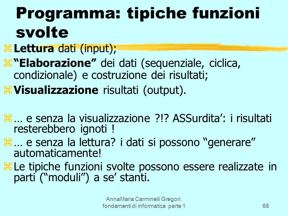 AnnaMaria Carminelli Gregori: fondamenti di informatica parte 168 Programma: tipiche funzioni svolte zLettura dati (input); z Elaborazione dei dati (sequenziale, ciclica, condizionale) e costruzione dei risultati; zVisualizzazione risultati (output).