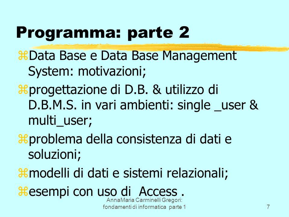 AnnaMaria Carminelli Gregori: fondamenti di informatica parte 17 Programma: parte 2 zData Base e Data Base Management System: motivazioni; zprogettazione di D.B.
