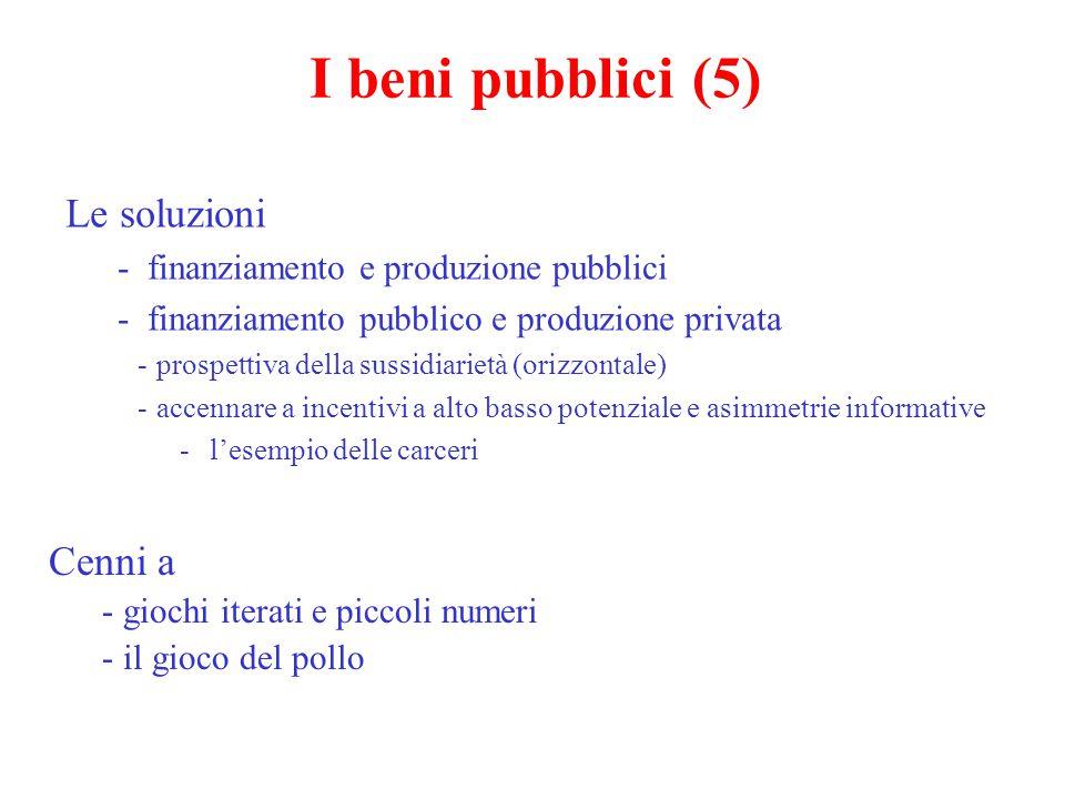 I beni pubblici (5) Le soluzioni - finanziamento e produzione pubblici - finanziamento pubblico e produzione privata - prospettiva della sussidiarietà