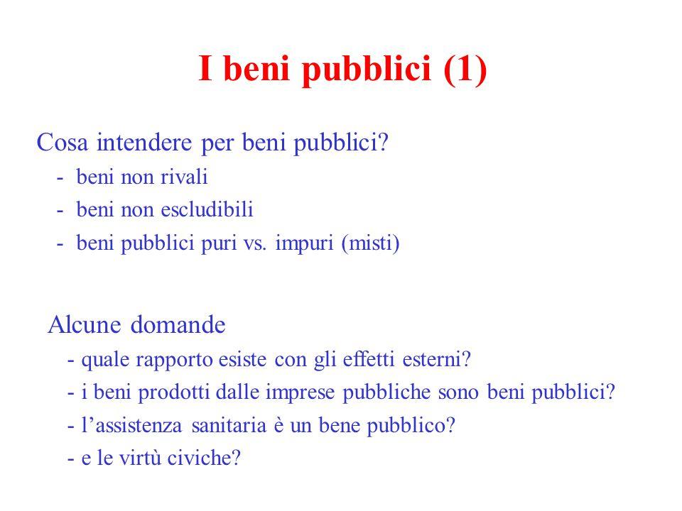 I beni pubblici (1) Cosa intendere per beni pubblici? - beni non rivali - beni non escludibili - beni pubblici puri vs. impuri (misti) Alcune domande