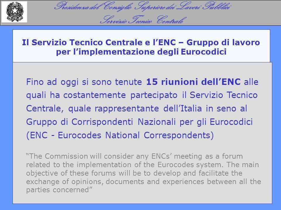 Il Servizio Tecnico Centrale e l'ENC – Gruppo di lavoro per l'implementazione degli Eurocodici Presidenza del Consiglio Superiore dei Lavori Pubblici Servizio Tecnico Centrale Fino ad oggi si sono tenute 15 riunioni dell'ENC alle quali ha costantemente partecipato il Servizio Tecnico Centrale, quale rappresentante dell'Italia in seno al Gruppo di Corrispondenti Nazionali per gli Eurocodici (ENC - Eurocodes National Correspondents) The Commission will consider any ENCs' meeting as a forum related to the implementation of the Eurocodes system.