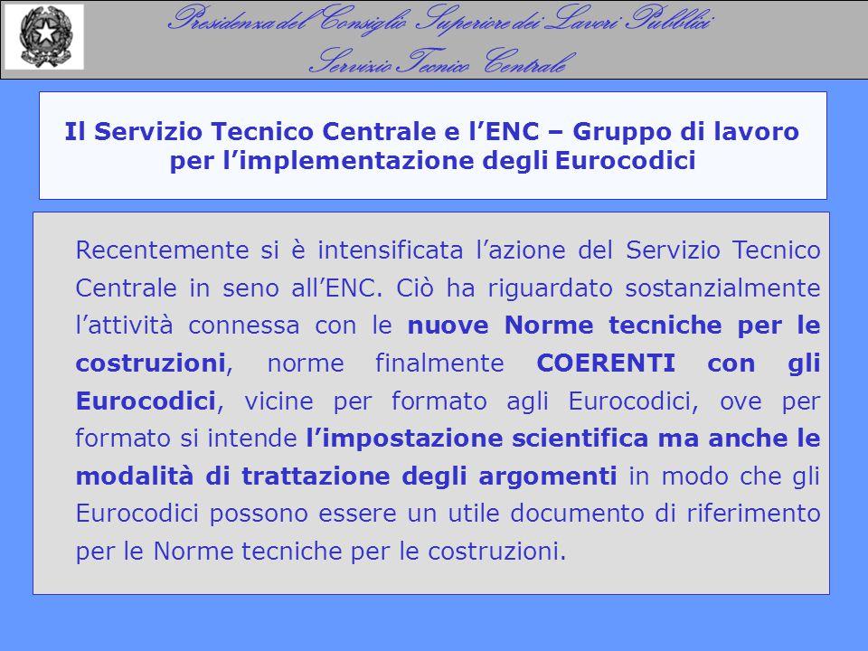 Il Servizio Tecnico Centrale e l'ENC – Gruppo di lavoro per l'implementazione degli Eurocodici Presidenza del Consiglio Superiore dei Lavori Pubblici Servizio Tecnico Centrale Recentemente si è intensificata l'azione del Servizio Tecnico Centrale in seno all'ENC.