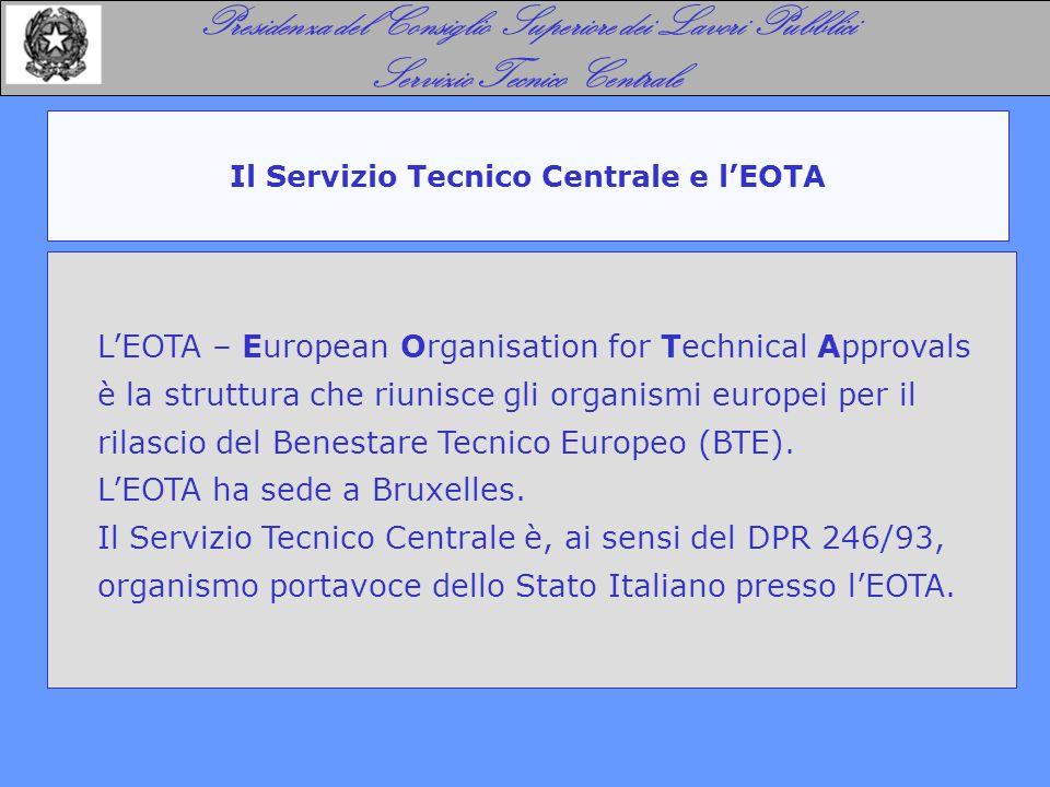 Il Servizio Tecnico Centrale e l'EOTA Presidenza del Consiglio Superiore dei Lavori Pubblici Servizio Tecnico Centrale L'EOTA – European Organisation for Technical Approvals è la struttura che riunisce gli organismi europei per il rilascio del Benestare Tecnico Europeo (BTE).
