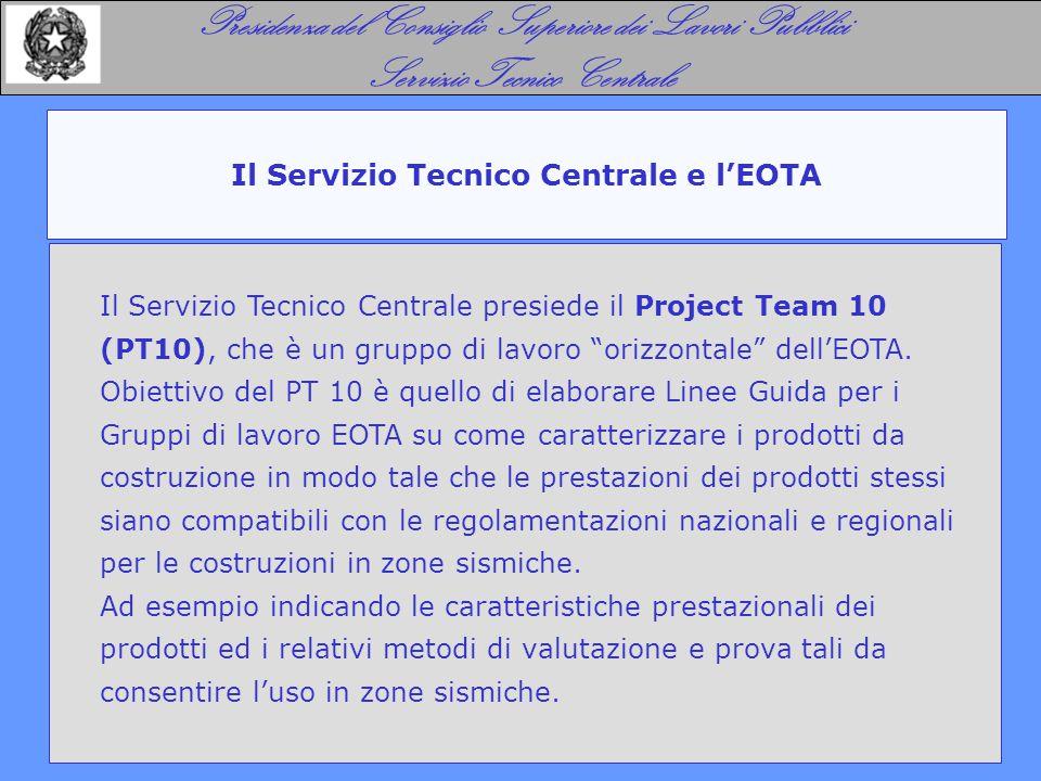 Il Servizio Tecnico Centrale e l'EOTA Presidenza del Consiglio Superiore dei Lavori Pubblici Servizio Tecnico Centrale Il Servizio Tecnico Centrale presiede il Project Team 10 (PT10), che è un gruppo di lavoro orizzontale dell'EOTA.