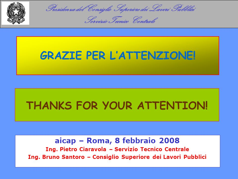 GRAZIE PER L'ATTENZIONE! THANKS FOR YOUR ATTENTION! Presidenza del Consiglio Superiore dei Lavori Pubblici Servizio Tecnico Centrale aicap – Roma, 8 f