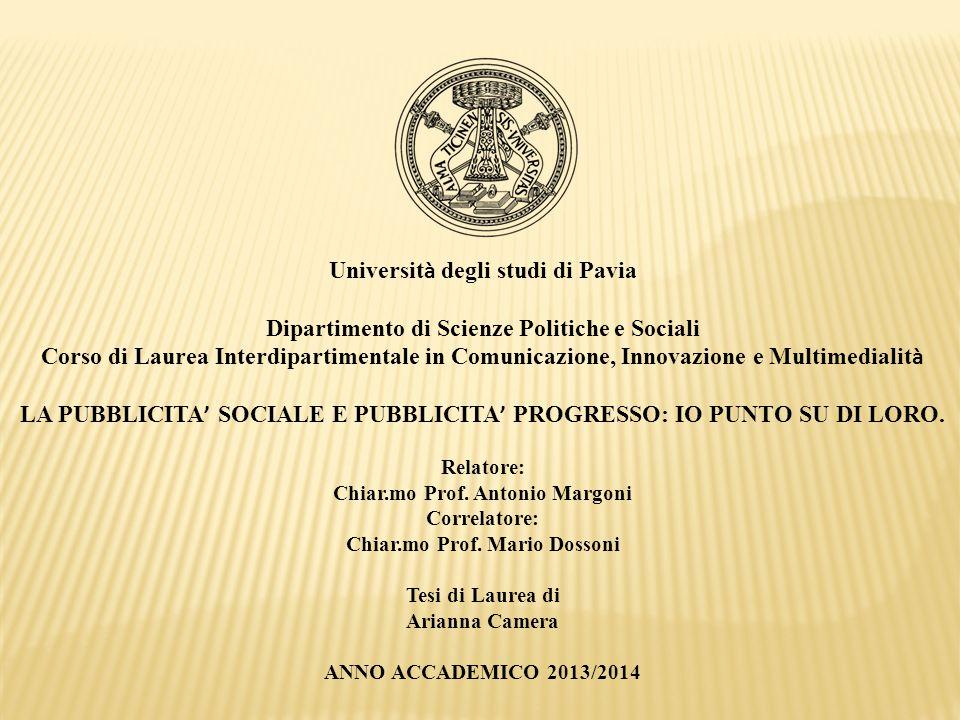 Universit à degli studi di Pavia Dipartimento di Scienze Politiche e Sociali Corso di Laurea Interdipartimentale in Comunicazione, Innovazione e Multimedialit à LA PUBBLICITA ' SOCIALE E PUBBLICITA ' PROGRESSO: IO PUNTO SU DI LORO.