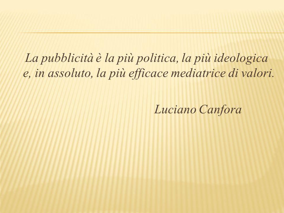 La pubblicità è la più politica, la più ideologica e, in assoluto, la più efficace mediatrice di valori.