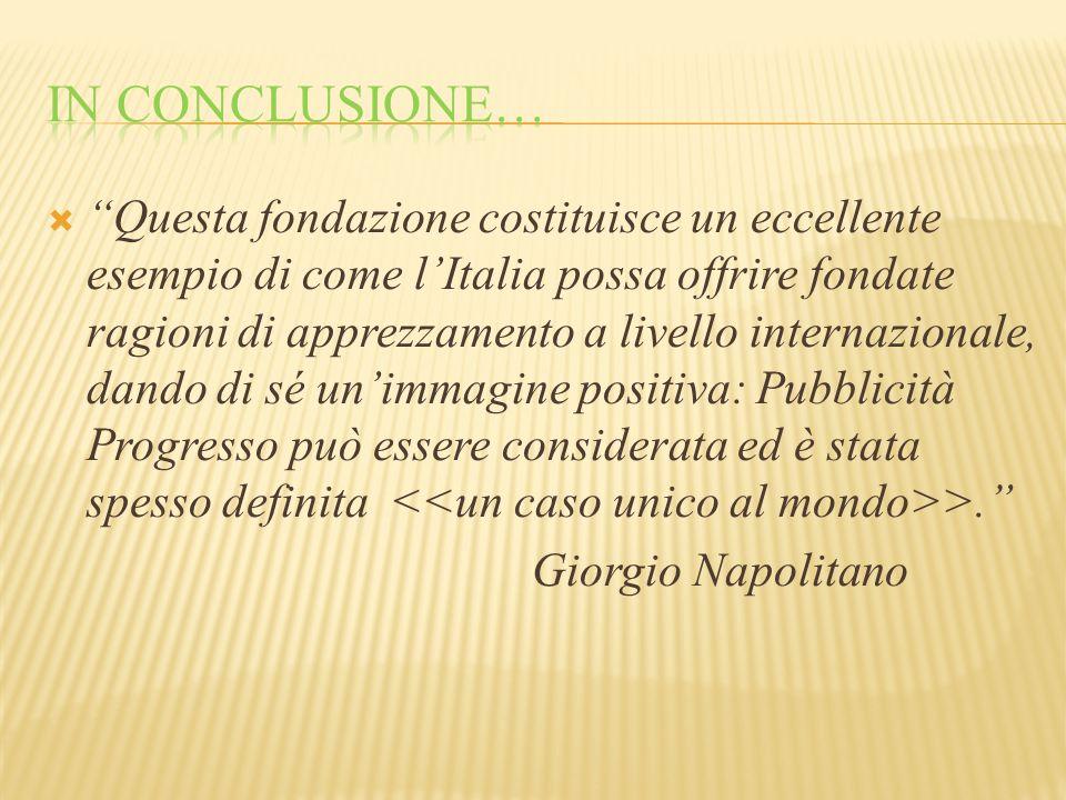  Questa fondazione costituisce un eccellente esempio di come l'Italia possa offrire fondate ragioni di apprezzamento a livello internazionale, dando di sé un'immagine positiva: Pubblicità Progresso può essere considerata ed è stata spesso definita >. Giorgio Napolitano