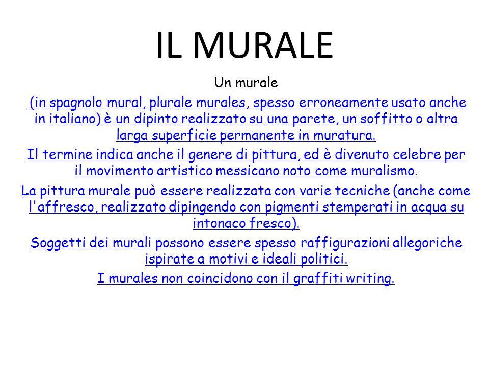 IL MURALE Un murale (in spagnolo mural, plurale murales, spesso erroneamente usato anche in italiano) è un dipinto realizzato su una parete, un soffit