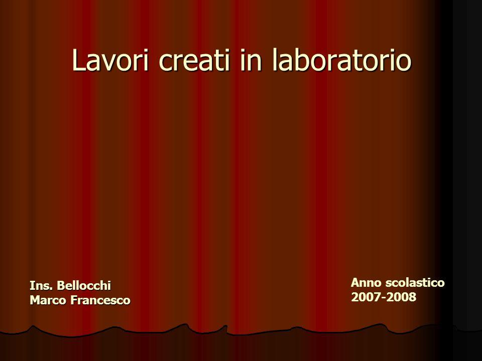 Lavori creati in laboratorio Ins. Bellocchi Marco Francesco Anno scolastico 2007-2008