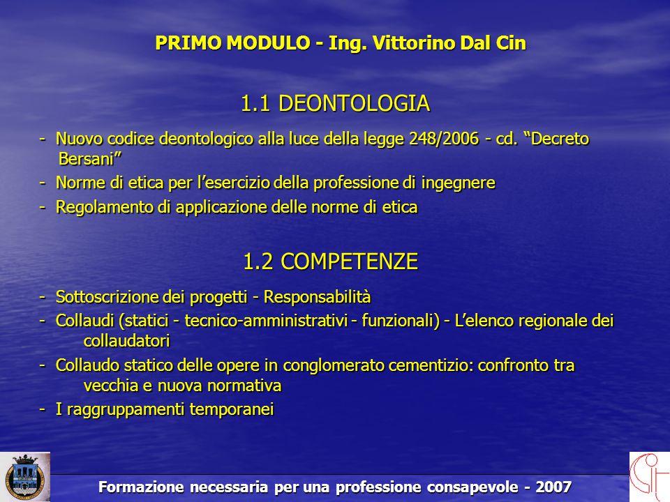 Formazione necessaria per una professione consapevole - 2007 1.1 DEONTOLOGIA 1.2 COMPETENZE - Sottoscrizione dei progetti - Responsabilità - Collaudi (statici - tecnico-amministrativi - funzionali) - L'elenco regionale dei collaudatori - Collaudo statico delle opere in conglomerato cementizio: confronto tra vecchia e nuova normativa - I raggruppamenti temporanei PRIMO MODULO - Ing.