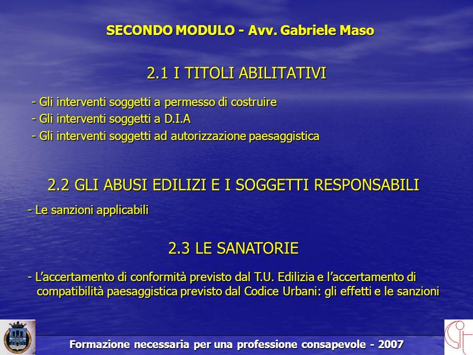 Formazione necessaria per una professione consapevole - 2007 2.1 I TITOLI ABILITATIVI 2.2 GLI ABUSI EDILIZI E I SOGGETTI RESPONSABILI - Le sanzioni applicabili SECONDO MODULO - Avv.