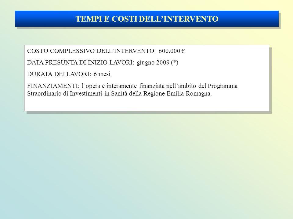 TEMPI E COSTI DELL'INTERVENTO COSTO COMPLESSIVO DELL'INTERVENTO: 600.000 € DATA PRESUNTA DI INIZIO LAVORI: giugno 2009 (*) DURATA DEI LAVORI: 6 mesi FINANZIAMENTI: l'opera è interamente finanziata nell'ambito del Programma Straordinario di Investimenti in Sanità della Regione Emilia Romagna.