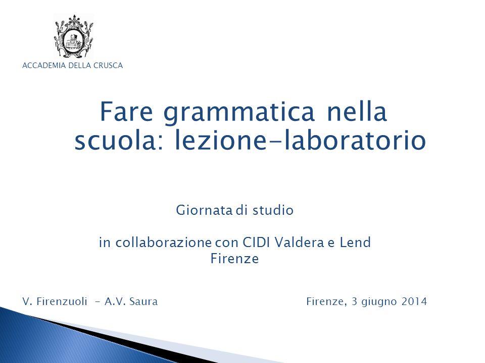 Fare grammatica nella scuola: lezione-laboratorio V. Firenzuoli - A.V. Saura Firenze, 3 giugno 2014 ACCADEMIA DELLA CRUSCA Giornata di studio in colla