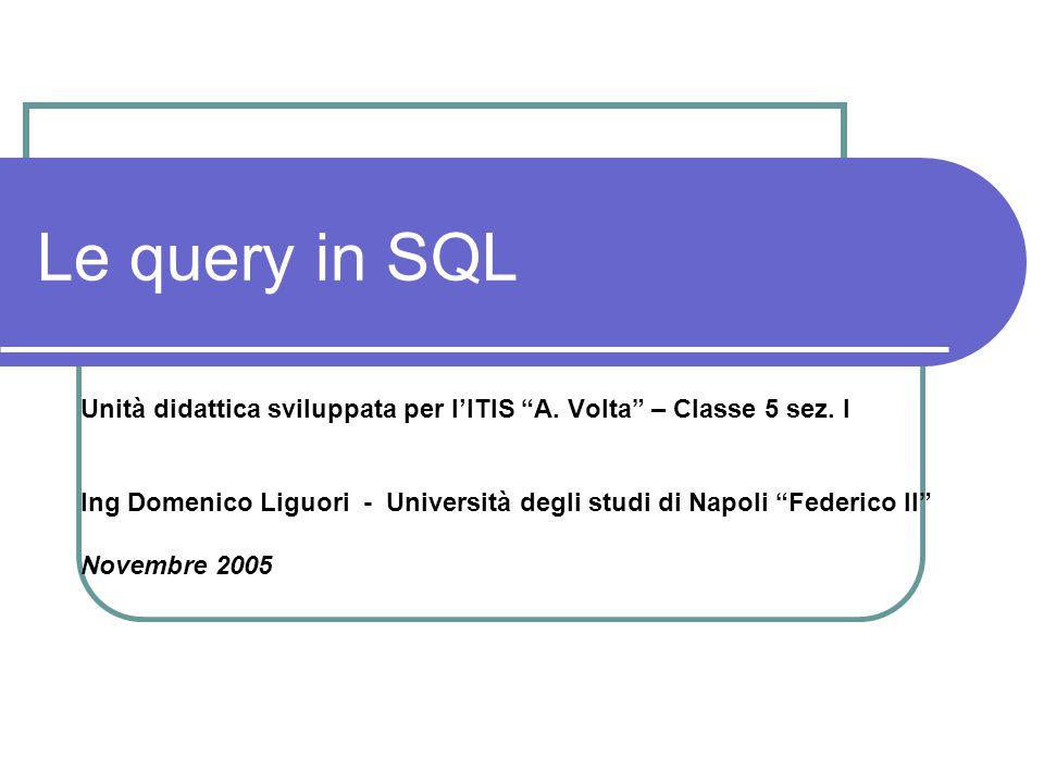 """Le query in SQL Unità didattica sviluppata per l'ITIS """"A. Volta"""" – Classe 5 sez. I Ing Domenico Liguori - Università degli studi di Napoli """"Federico I"""