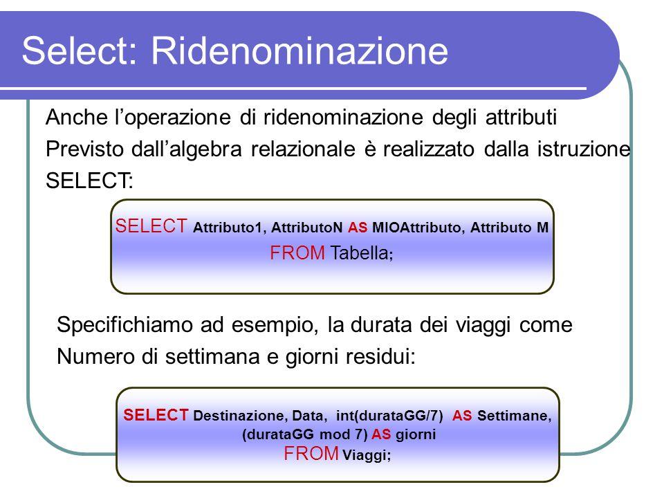 Select: Ridenominazione Anche l'operazione di ridenominazione degli attributi Previsto dall'algebra relazionale è realizzato dalla istruzione SELECT: SELECT Attributo1, AttributoN AS MIOAttributo, Attributo M FROM Tabella ; Specifichiamo ad esempio, la durata dei viaggi come Numero di settimana e giorni residui: SELECT Destinazione, Data, int(durataGG/7) AS Settimane, (durataGG mod 7) AS giorni FROM Viaggi;