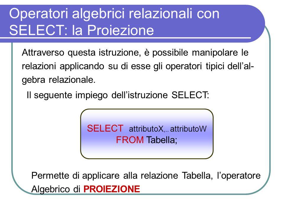 Operatori algebrici relazionali con SELECT: la Proiezione Attraverso questa istruzione, è possibile manipolare le relazioni applicando su di esse gli operatori tipici dell'al- gebra relazionale.