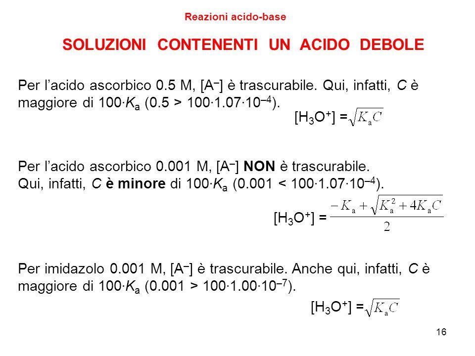 16 Reazioni acido-base Per l'acido ascorbico 0.001 M, [A – ] NON è trascurabile. Qui, infatti, C è minore di 100 · K a (0.001 < 100 · 1.07 · 10 –4 ).