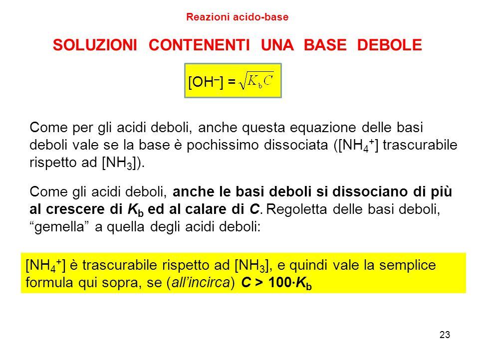 23 SOLUZIONI CONTENENTI UNA BASE DEBOLE Reazioni acido-base [OH – ] = Come per gli acidi deboli, anche questa equazione delle basi deboli vale se la b