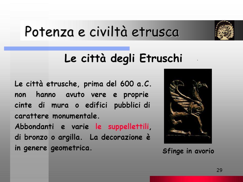 29 Potenza e civiltà etrusca Potenza e civiltà etrusca Le città degli Etruschi Le città etrusche, prima del 600 a.C.