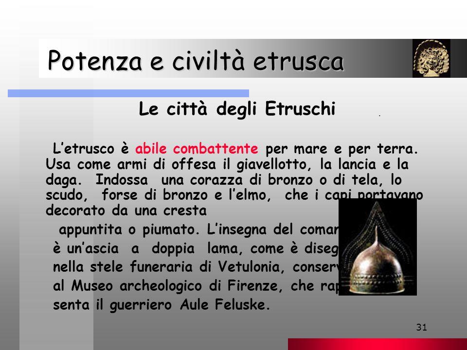31 Potenza e civiltà etrusca Potenza e civiltà etrusca Le città degli Etruschi L'etrusco è abile combattente per mare e per terra.