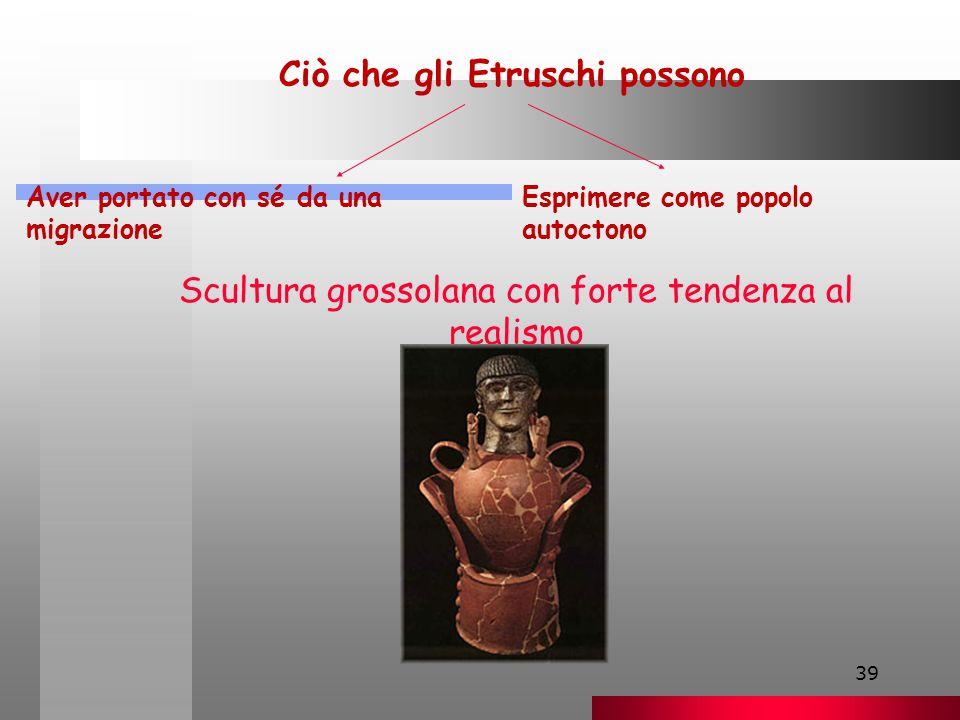 39 Ciò che gli Etruschi possono Aver portato con sé da una migrazione Esprimere come popolo autoctono Scultura grossolana con forte tendenza al realismo