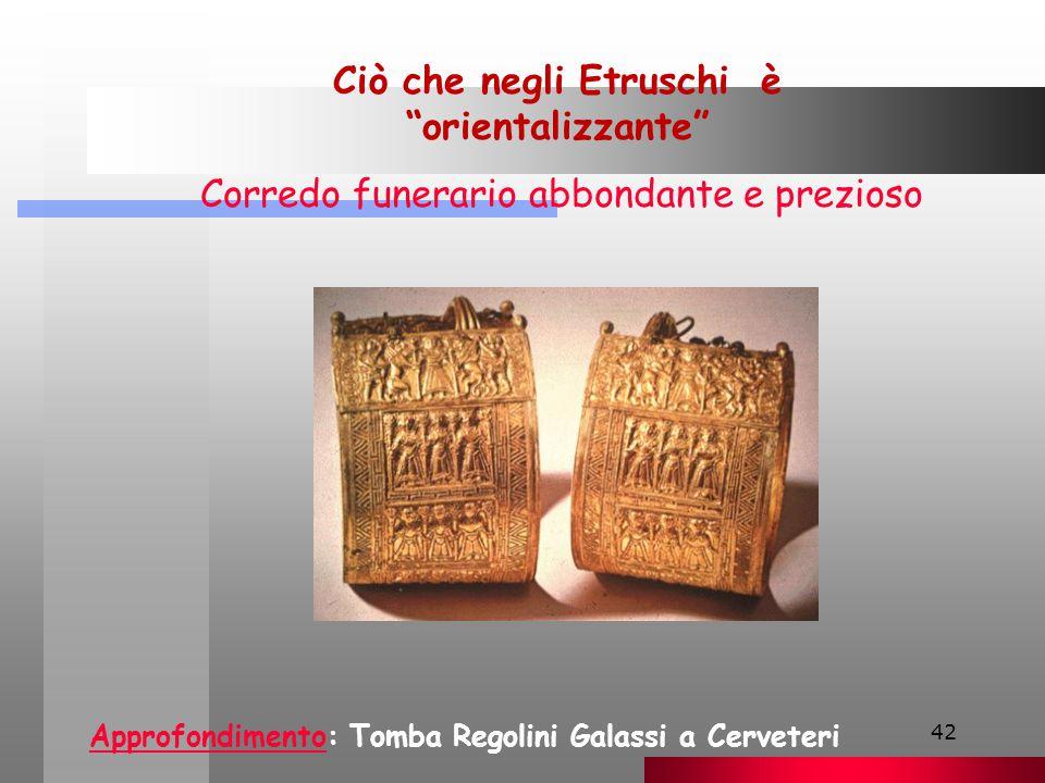 42 Ciò che negli Etruschi è orientalizzante Corredo funerario abbondante e prezioso ApprofondimentoApprofondimento: Tomba Regolini Galassi a Cerveteri