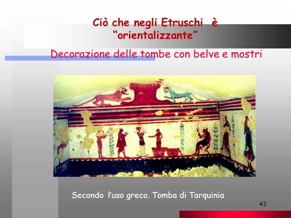 43 Ciò che negli Etruschi è orientalizzante Decorazione delle tombe con belve e mostri Secondo l'uso greco.