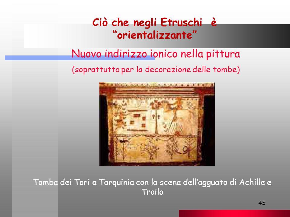 45 Ciò che negli Etruschi è orientalizzante Nuovo indirizzo ionico nella pittura (soprattutto per la decorazione delle tombe) Tomba dei Tori a Tarquinia con la scena dell'agguato di Achille e Troilo