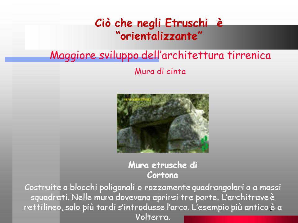 46 Ciò che negli Etruschi è orientalizzante Maggiore sviluppo dell'architettura tirrenica Mura di cinta Costruite a blocchi poligonali o rozzamente quadrangolari o a massi squadrati.