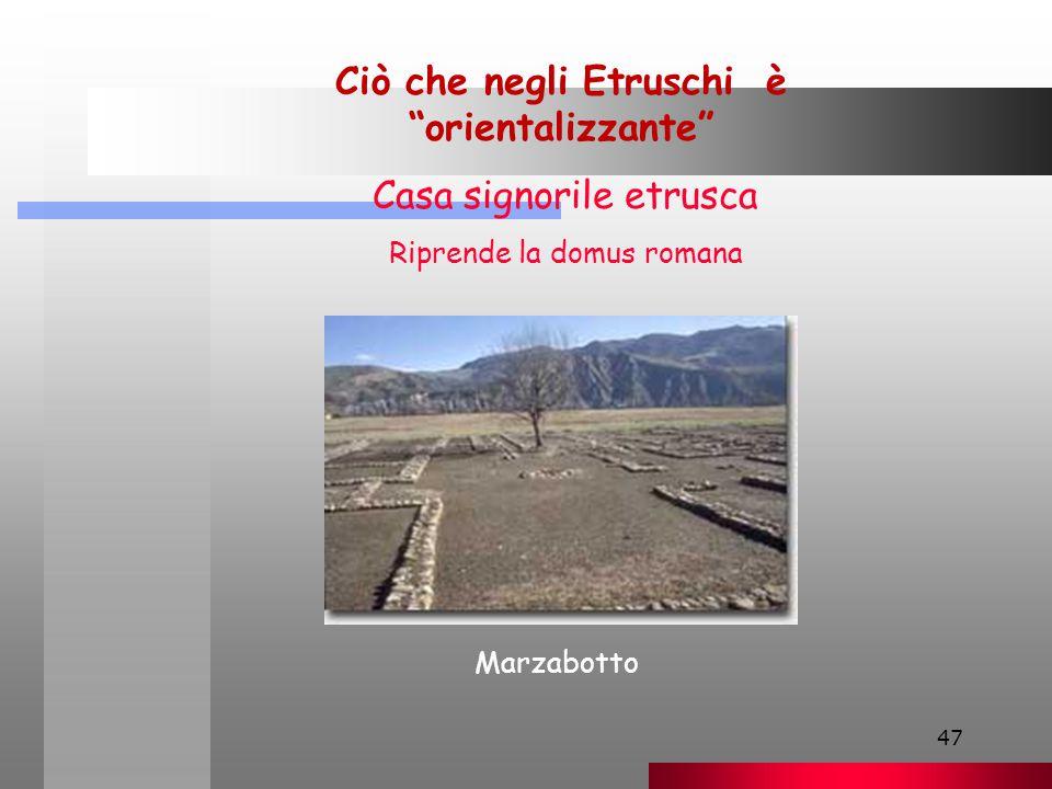 47 Ciò che negli Etruschi è orientalizzante Casa signorile etrusca Riprende la domus romana Marzabotto