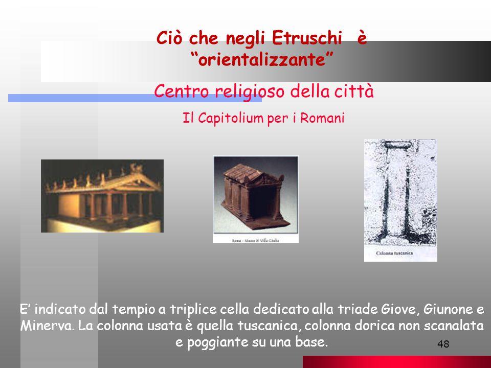48 Ciò che negli Etruschi è orientalizzante Centro religioso della città Il Capitolium per i Romani E' indicato dal tempio a triplice cella dedicato alla triade Giove, Giunone e Minerva.