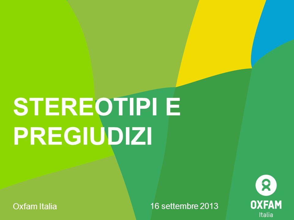 STEREOTIPI E PREGIUDIZI Oxfam Italia 16 settembre 2013