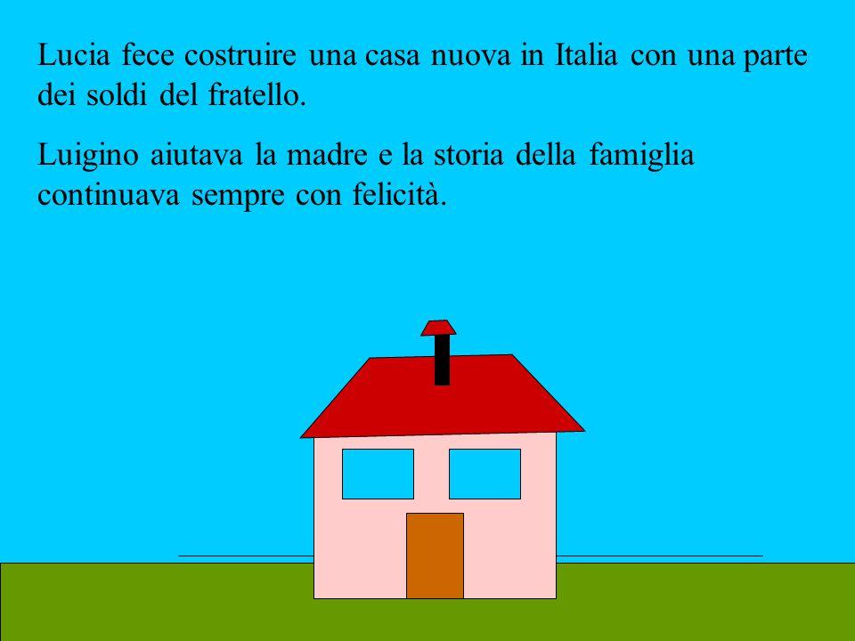 Lucia fece costruire una casa nuova in Italia con una parte dei soldi del fratello. Luigino aiutava la madre e la storia della famiglia continuava sem