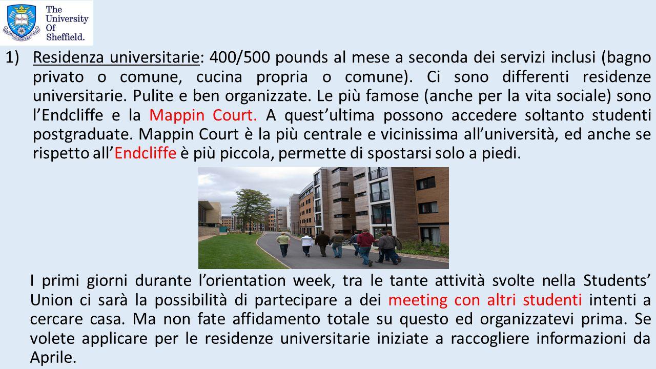 1)Residenza universitarie: 400/500 pounds al mese a seconda dei servizi inclusi (bagno privato o comune, cucina propria o comune). Ci sono differenti