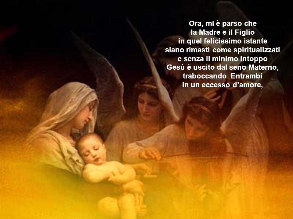 Ora, mi è parso che la Madre e il Figlio in quel felicissimo istante siano rimasti come spiritualizzati e senza il minimo intoppo Gesù è uscito dal seno Materno, traboccando Entrambi in un eccesso d'amore,