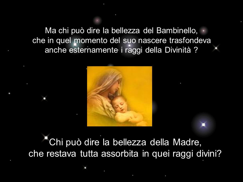 Ma chi può dire la bellezza del Bambinello, che in quel momento del suo nascere trasfondeva anche esternamente i raggi della Divinità .