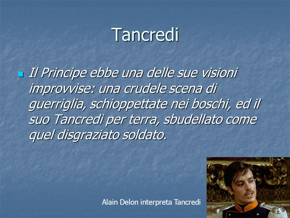 Tancredi Il Principe ebbe una delle sue visioni improvvise: una crudele scena di guerriglia, schioppettate nei boschi, ed il suo Tancredi per terra, s