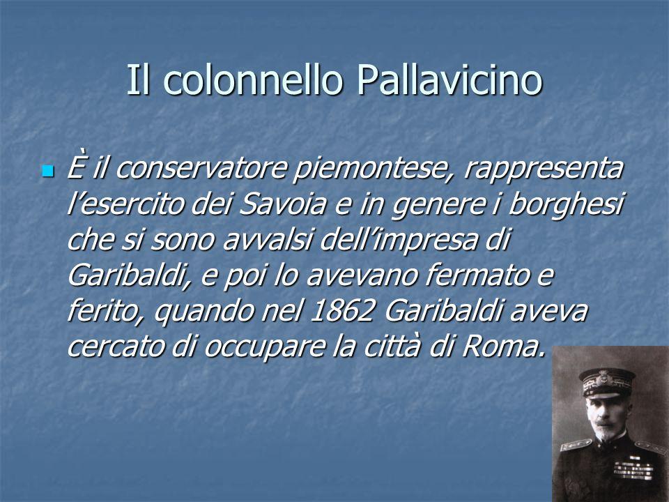 Il colonnello Pallavicino È il conservatore piemontese, rappresenta l'esercito dei Savoia e in genere i borghesi che si sono avvalsi dell'impresa di G