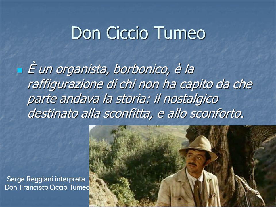 Don Ciccio Tumeo È un organista, borbonico, è la raffigurazione di chi non ha capito da che parte andava la storia: il nostalgico destinato alla sconf
