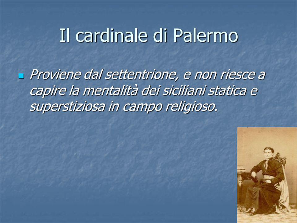 Il cardinale di Palermo Proviene dal settentrione, e non riesce a capire la mentalità dei siciliani statica e superstiziosa in campo religioso. Provie