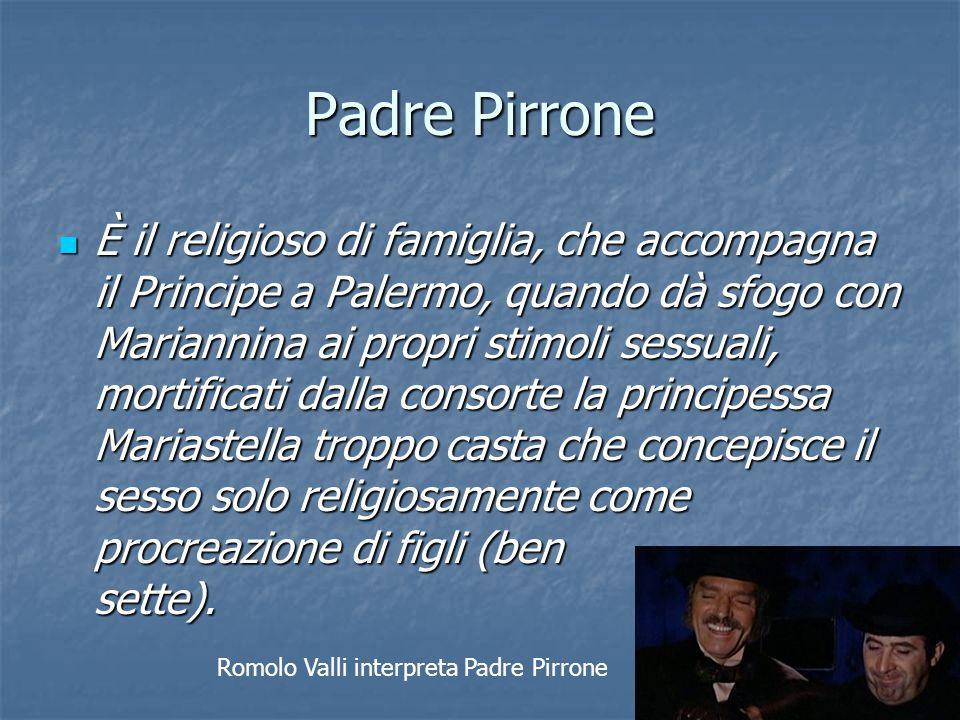 Padre Pirrone È il religioso di famiglia, che accompagna il Principe a Palermo, quando dà sfogo con Mariannina ai propri stimoli sessuali, mortificati