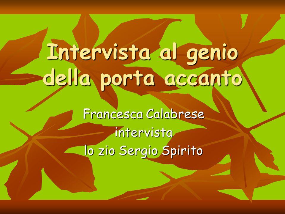 Intervista al genio della porta accanto Francesca Calabrese intervista lo zio Sergio Spirito
