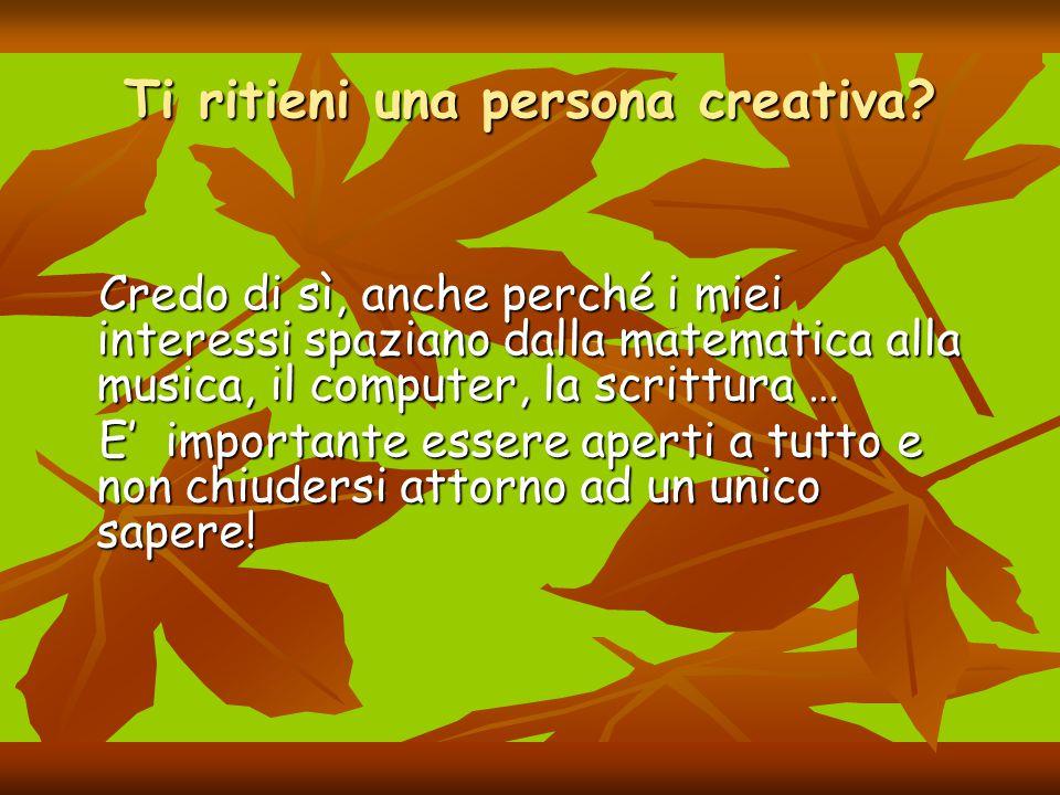 Ti ritieni una persona creativa? Credo di sì, anche perché i miei interessi spaziano dalla matematica alla musica, il computer, la scrittura … Credo d