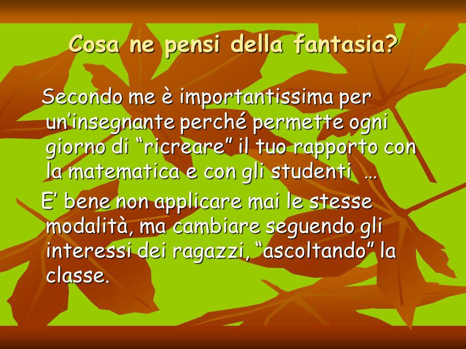 """Cosa ne pensi della fantasia? Secondo me è importantissima per un'insegnante perché permette ogni giorno di """"ricreare"""" il tuo rapporto con la matemati"""