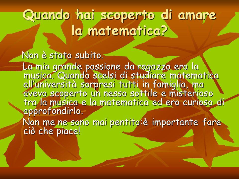 Quando hai scoperto di amare la matematica? Non è stato subito. Non è stato subito. La mia grande passione da ragazzo era la musica. Quando scelsi di