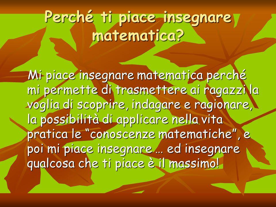Perché ti piace insegnare matematica? Mi piace insegnare matematica perché mi permette di trasmettere ai ragazzi la voglia di scoprire, indagare e rag
