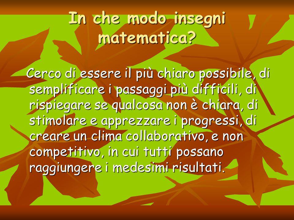 In che modo insegni matematica? Cerco di essere il più chiaro possibile, di semplificare i passaggi più difficili, di rispiegare se qualcosa non è chi